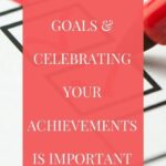 Why setting goals and celebrating your achievements is important.